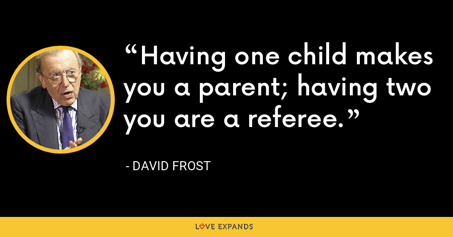 Having one child makes you a parent; having two you are a referee. - David Frost