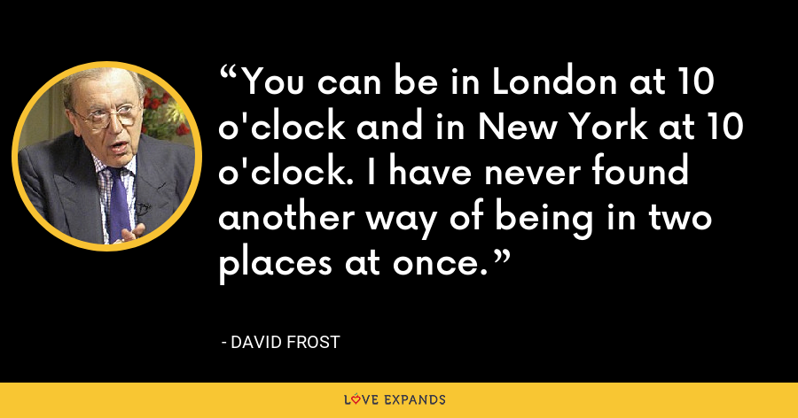 You can be in London at 10 o'clock and in New York at 10 o'clock. I have never found another way of being in two places at once. - David Frost