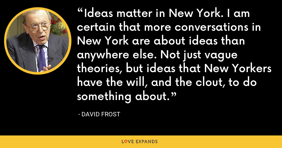 Ideas matter in New York. I am certain that more conversations in New York are about ideas than anywhere else. Not just vague theories, but ideas that New Yorkers have the will, and the clout, to do something about. - David Frost