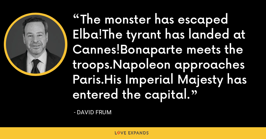 The monster has escaped Elba!The tyrant has landed at Cannes!Bonaparte meets the troops.Napoleon approaches Paris.His Imperial Majesty has entered the capital. - David Frum