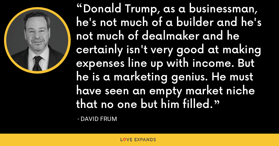 Donald Trump, as a businessman, he's not much of a builder and he's not much of dealmaker and he certainly isn't very good at making expenses line up with income. But he is a marketing genius. He must have seen an empty market niche that no one but him filled. - David Frum