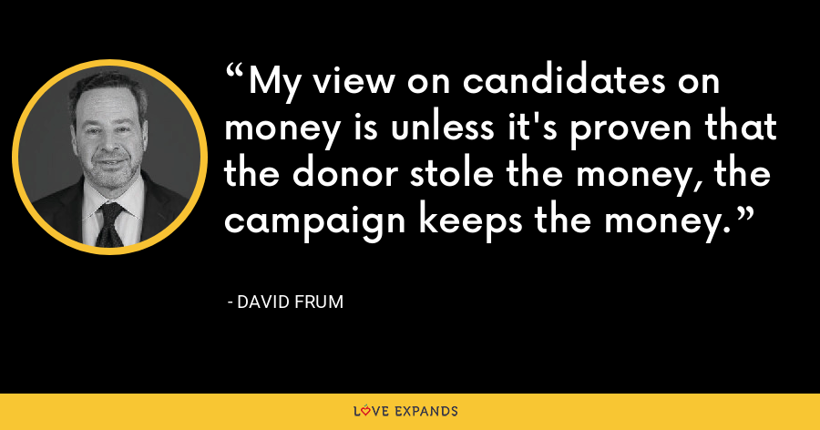 My view on candidates on money is unless it's proven that the donor stole the money, the campaign keeps the money. - David Frum