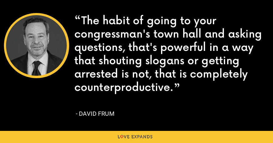The habit of going to your congressman's town hall and asking questions, that's powerful in a way that shouting slogans or getting arrested is not, that is completely counterproductive. - David Frum