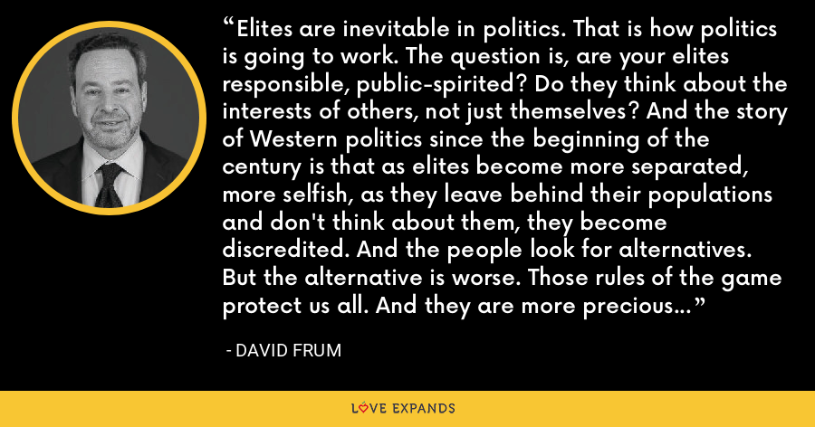Elites are inevitable in politics. That is how politics is going to work. The question is, are your elites responsible, public-spirited? Do they think about the interests of others, not just themselves? And the story of Western politics since the beginning of the century is that as elites become more separated, more selfish, as they leave behind their populations and don't think about them, they become discredited. And the people look for alternatives. But the alternative is worse. Those rules of the game protect us all. And they are more precious than almost any political outcome. - David Frum