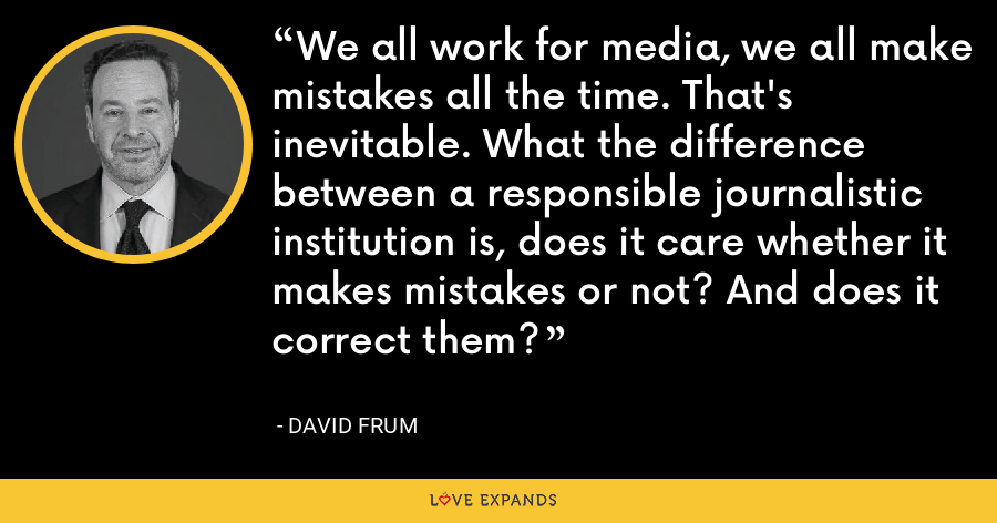 We all work for media, we all make mistakes all the time. That's inevitable. What the difference between a responsible journalistic institution is, does it care whether it makes mistakes or not? And does it correct them? - David Frum