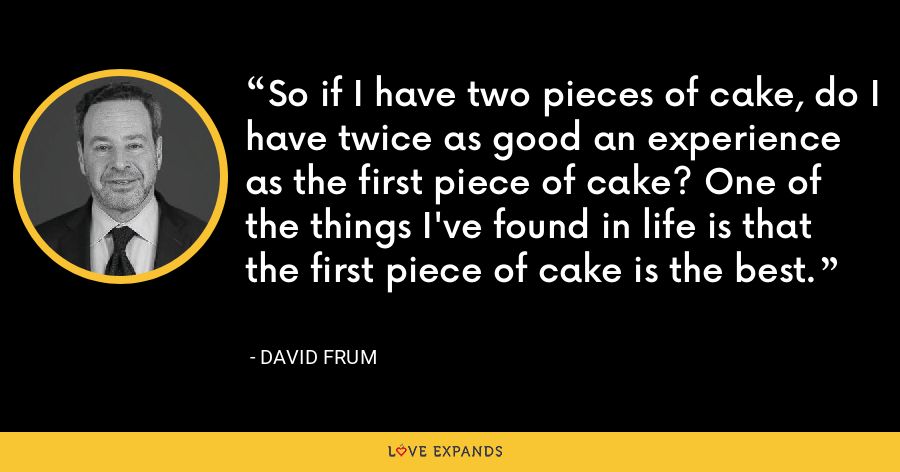 So if I have two pieces of cake, do I have twice as good an experience as the first piece of cake? One of the things I've found in life is that the first piece of cake is the best. - David Frum