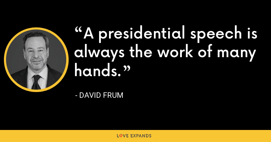 A presidential speech is always the work of many hands. - David Frum