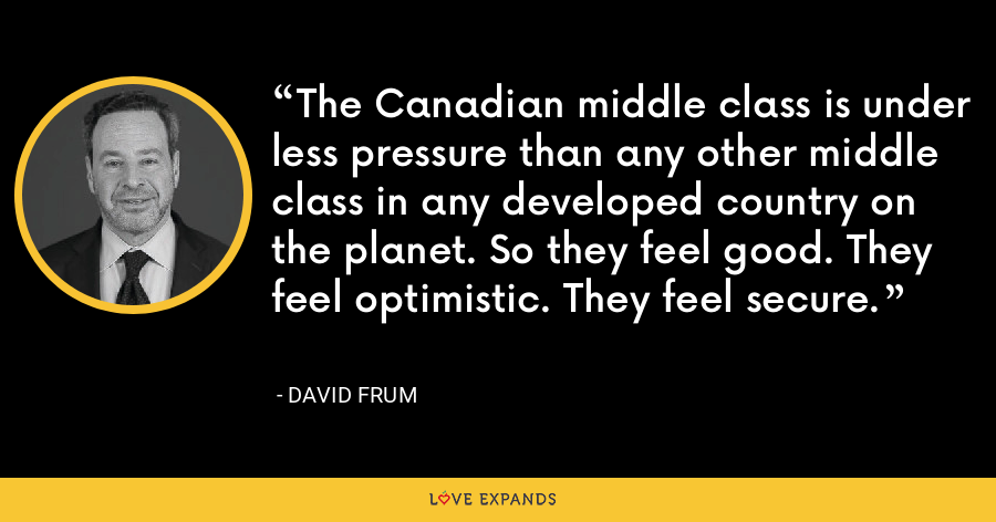 The Canadian middle class is under less pressure than any other middle class in any developed country on the planet. So they feel good. They feel optimistic. They feel secure. - David Frum