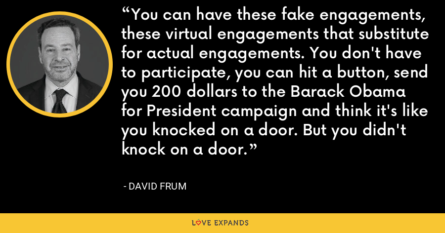 You can have these fake engagements, these virtual engagements that substitute for actual engagements. You don't have to participate, you can hit a button, send you 200 dollars to the Barack Obama for President campaign and think it's like you knocked on a door. But you didn't knock on a door. - David Frum