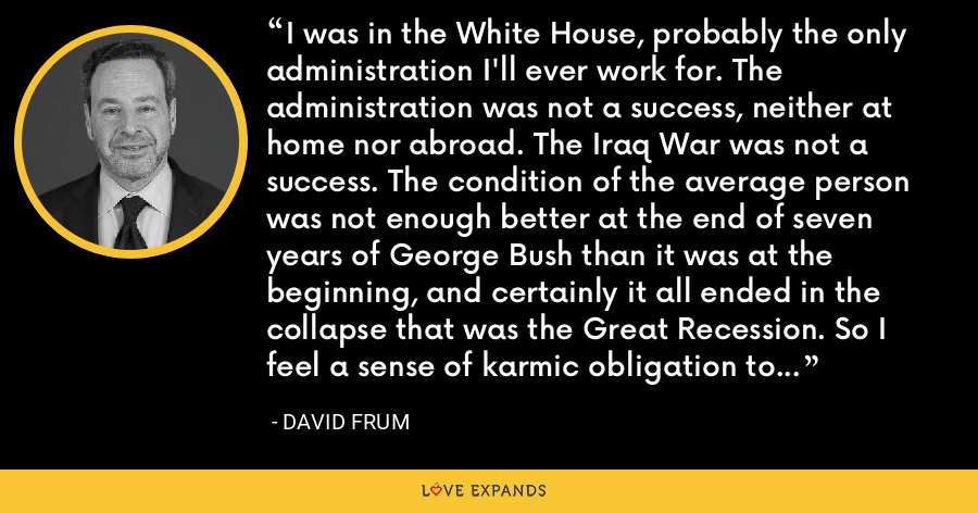 I was in the White House, probably the only administration I'll ever work for. The administration was not a success, neither at home nor abroad. The Iraq War was not a success. The condition of the average person was not enough better at the end of seven years of George Bush than it was at the beginning, and certainly it all ended in the collapse that was the Great Recession. So I feel a sense of karmic obligation to the universe because of that. - David Frum