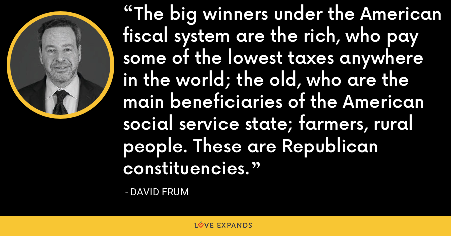 The big winners under the American fiscal system are the rich, who pay some of the lowest taxes anywhere in the world; the old, who are the main beneficiaries of the American social service state; farmers, rural people. These are Republican constituencies. - David Frum