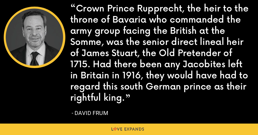 Crown Prince Rupprecht, the heir to the throne of Bavaria who commanded the army group facing the British at the Somme, was the senior direct lineal heir of James Stuart, the Old Pretender of 1715. Had there been any Jacobites left in Britain in 1916, they would have had to regard this south German prince as their rightful king. - David Frum