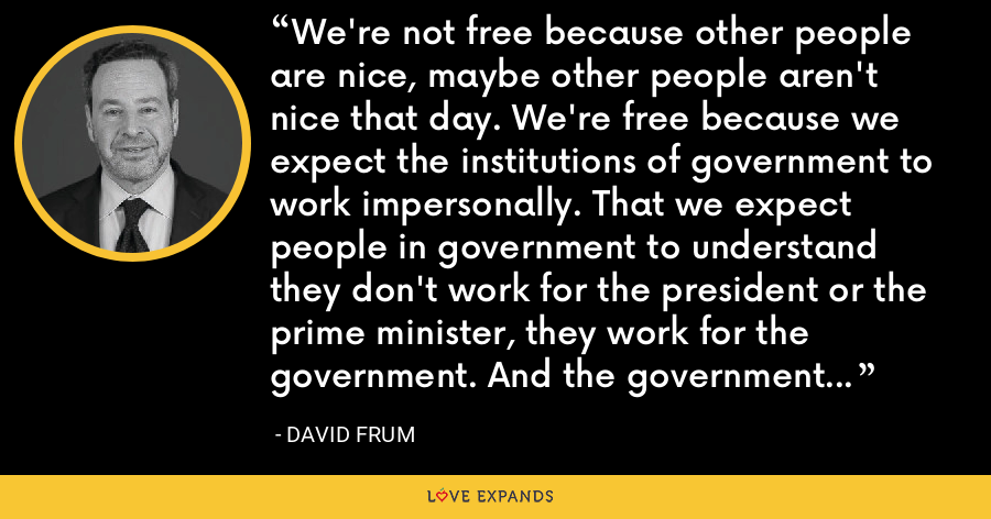 We're not free because other people are nice, maybe other people aren't nice that day. We're free because we expect the institutions of government to work impersonally. That we expect people in government to understand they don't work for the president or the prime minister, they work for the government. And the government is always there. - David Frum