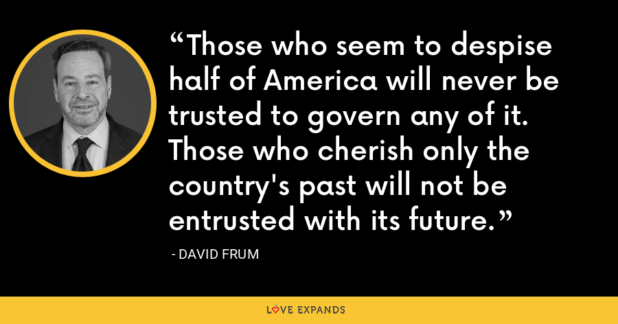 Those who seem to despise half of America will never be trusted to govern any of it. Those who cherish only the country's past will not be entrusted with its future. - David Frum