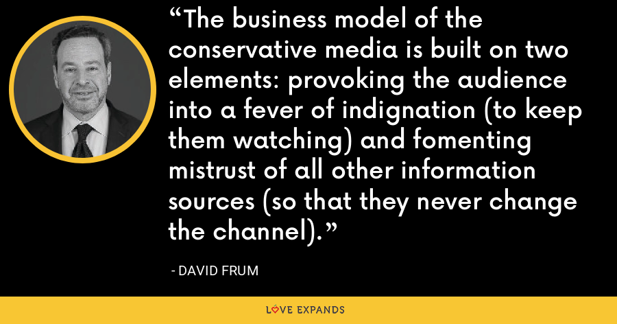 The business model of the conservative media is built on two elements: provoking the audience into a fever of indignation (to keep them watching) and fomenting mistrust of all other information sources (so that they never change the channel). - David Frum