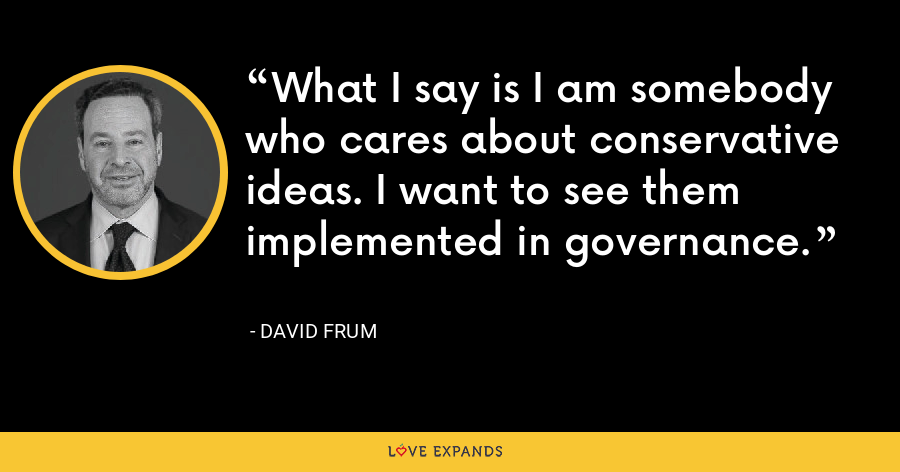 What I say is I am somebody who cares about conservative ideas. I want to see them implemented in governance. - David Frum