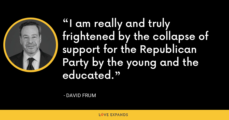 I am really and truly frightened by the collapse of support for the Republican Party by the young and the educated. - David Frum