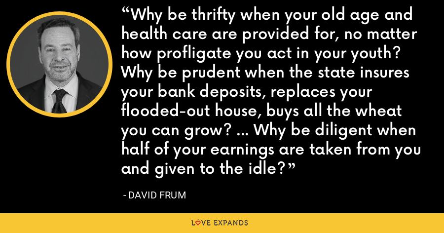 Why be thrifty when your old age and health care are provided for, no matter how profligate you act in your youth? Why be prudent when the state insures your bank deposits, replaces your flooded-out house, buys all the wheat you can grow? ... Why be diligent when half of your earnings are taken from you and given to the idle? - David Frum