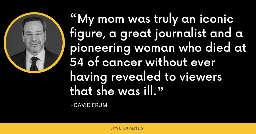 My mom was truly an iconic figure, a great journalist and a pioneering woman who died at 54 of cancer without ever having revealed to viewers that she was ill. - David Frum