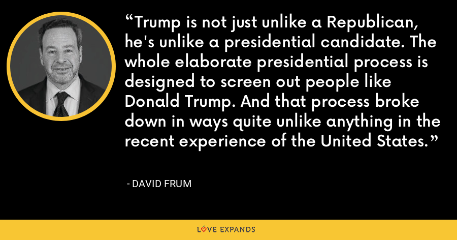 Trump is not just unlike a Republican, he's unlike a presidential candidate. The whole elaborate presidential process is designed to screen out people like Donald Trump. And that process broke down in ways quite unlike anything in the recent experience of the United States. - David Frum