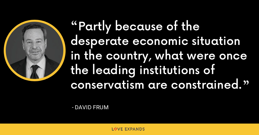 Partly because of the desperate economic situation in the country, what were once the leading institutions of conservatism are constrained. - David Frum