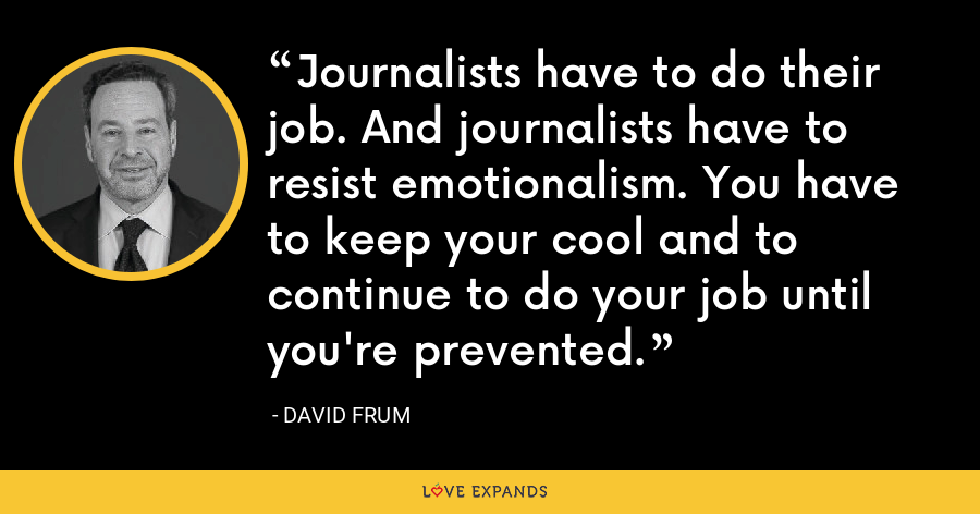 Journalists have to do their job. And journalists have to resist emotionalism. You have to keep your cool and to continue to do your job until you're prevented. - David Frum