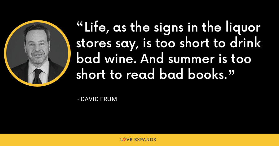 Life, as the signs in the liquor stores say, is too short to drink bad wine. And summer is too short to read bad books. - David Frum