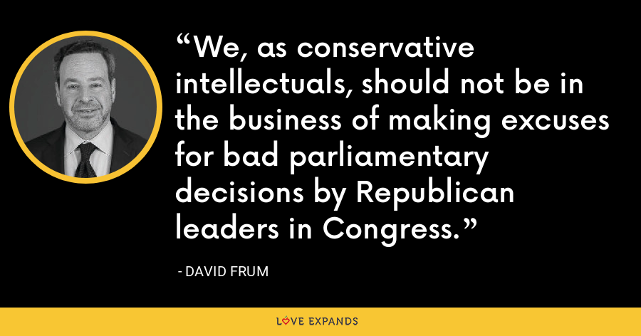 We, as conservative intellectuals, should not be in the business of making excuses for bad parliamentary decisions by Republican leaders in Congress. - David Frum