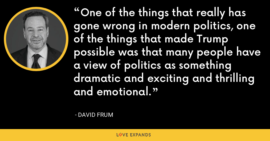 One of the things that really has gone wrong in modern politics, one of the things that made Trump possible was that many people have a view of politics as something dramatic and exciting and thrilling and emotional. - David Frum