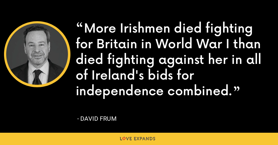 More Irishmen died fighting for Britain in World War I than died fighting against her in all of Ireland's bids for independence combined. - David Frum