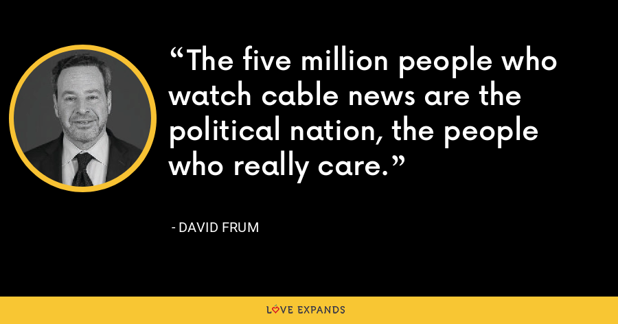The five million people who watch cable news are the political nation, the people who really care. - David Frum
