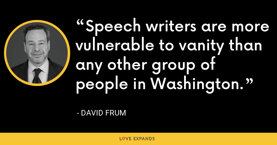 Speech writers are more vulnerable to vanity than any other group of people in Washington. - David Frum