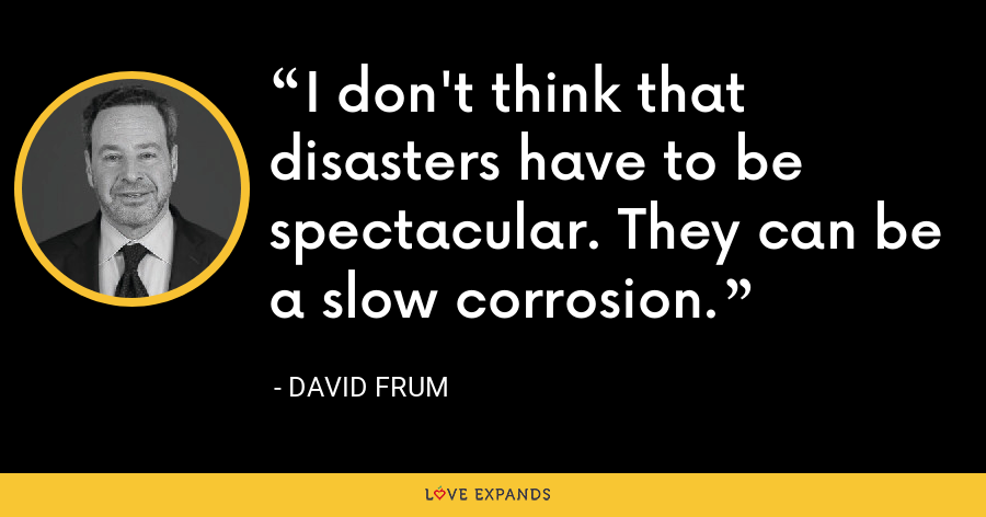 I don't think that disasters have to be spectacular. They can be a slow corrosion. - David Frum