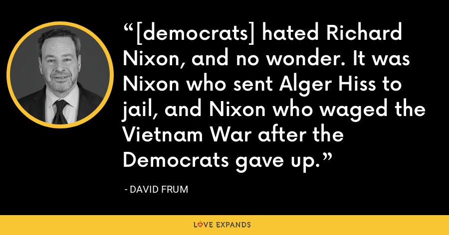 [democrats] hated Richard Nixon, and no wonder. It was Nixon who sent Alger Hiss to jail, and Nixon who waged the Vietnam War after the Democrats gave up. - David Frum