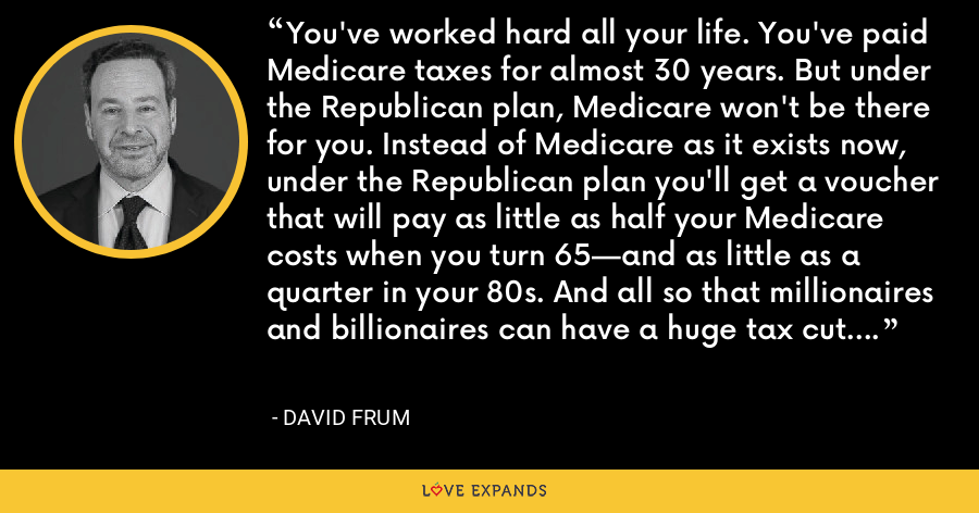 You've worked hard all your life. You've paid Medicare taxes for almost 30 years. But under the Republican plan, Medicare won't be there for you. Instead of Medicare as it exists now, under the Republican plan you'll get a voucher that will pay as little as half your Medicare costs when you turn 65—and as little as a quarter in your 80s. And all so that millionaires and billionaires can have a huge tax cut. - David Frum