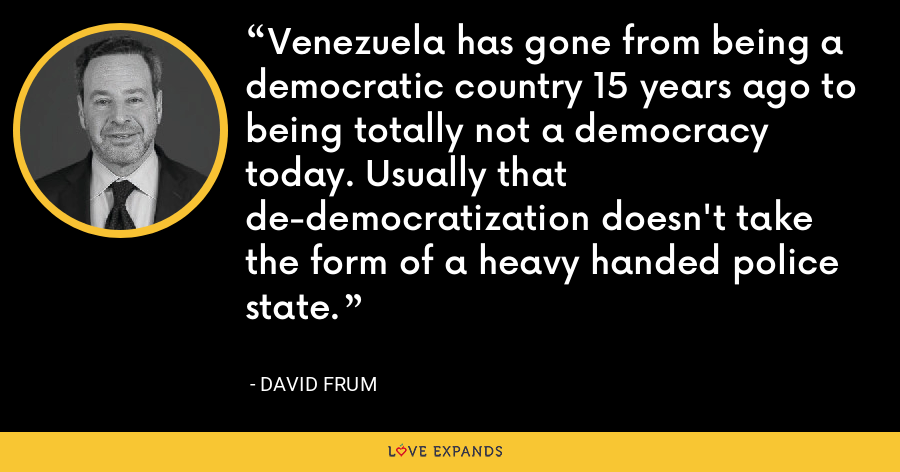 Venezuela has gone from being a democratic country 15 years ago to being totally not a democracy today. Usually that de-democratization doesn't take the form of a heavy handed police state. - David Frum