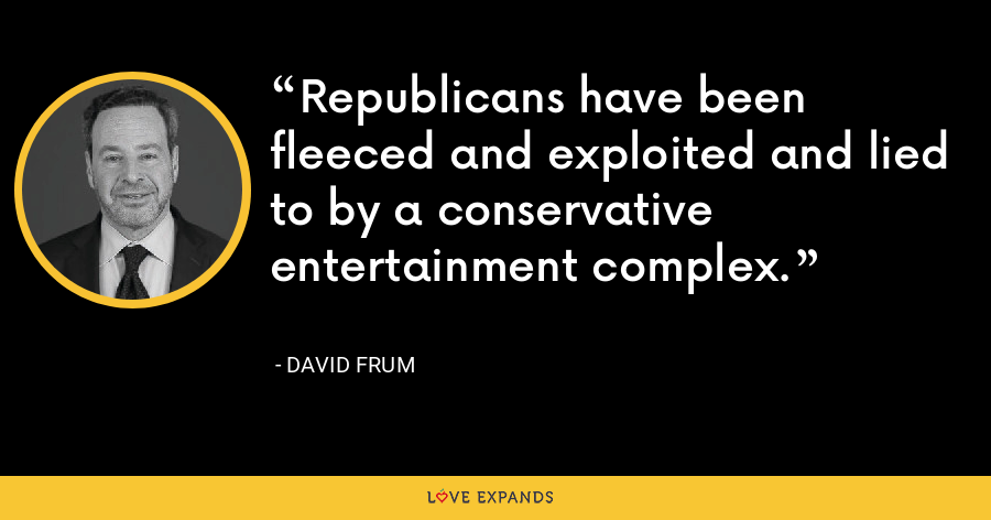 Republicans have been fleeced and exploited and lied to by a conservative entertainment complex. - David Frum