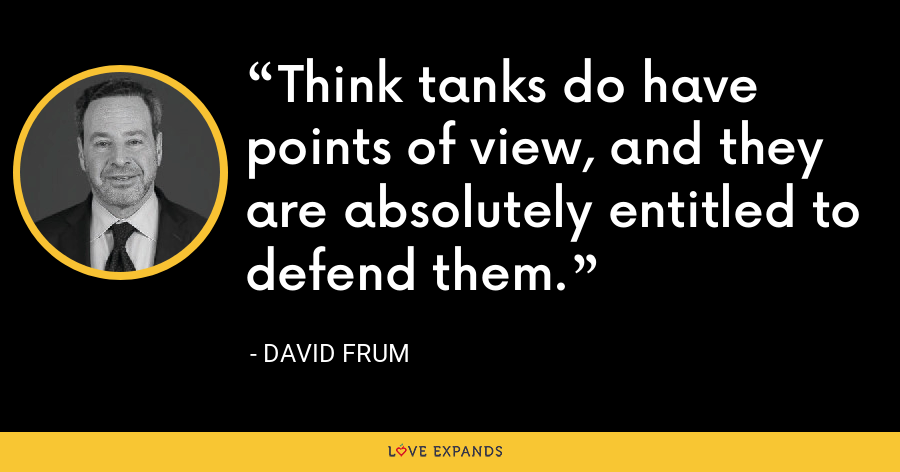 Think tanks do have points of view, and they are absolutely entitled to defend them. - David Frum