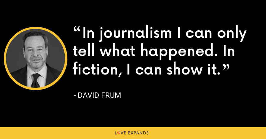 In journalism I can only tell what happened. In fiction, I can show it. - David Frum