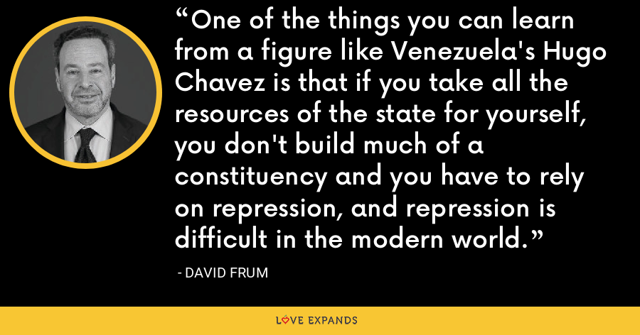 One of the things you can learn from a figure like Venezuela's Hugo Chavez is that if you take all the resources of the state for yourself, you don't build much of a constituency and you have to rely on repression, and repression is difficult in the modern world. - David Frum