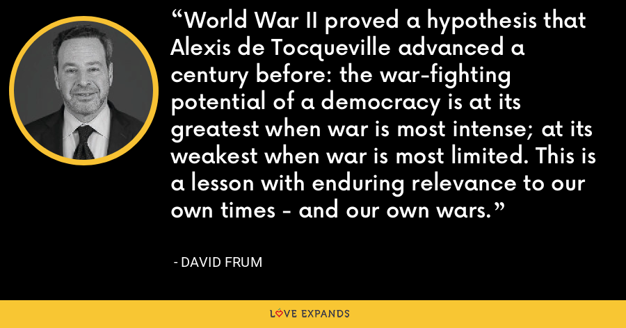 World War II proved a hypothesis that Alexis de Tocqueville advanced a century before: the war-fighting potential of a democracy is at its greatest when war is most intense; at its weakest when war is most limited. This is a lesson with enduring relevance to our own times - and our own wars. - David Frum