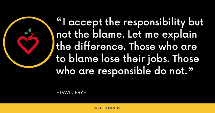 I accept the responsibility but not the blame. Let me explain the difference. Those who are to blame lose their jobs. Those who are responsible do not. - David Frye