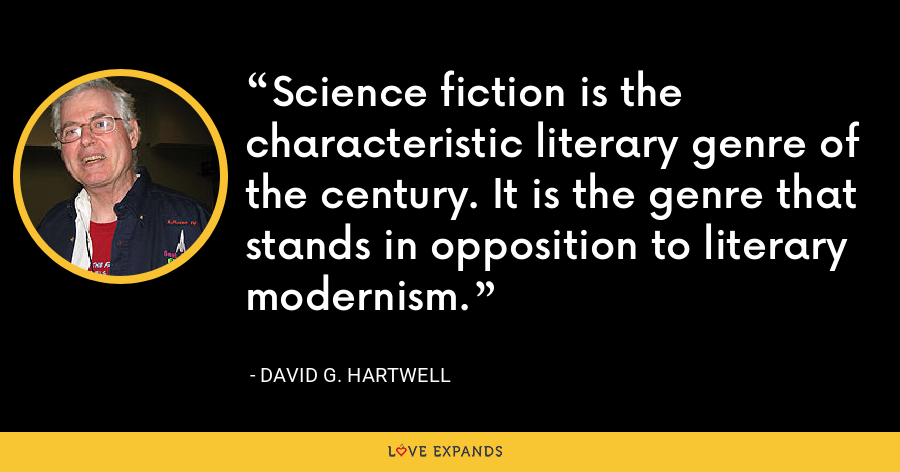 Science fiction is the characteristic literary genre of the century. It is the genre that stands in opposition to literary modernism. - David G. Hartwell