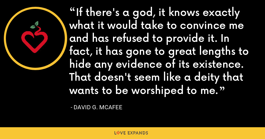 If there's a god, it knows exactly what it would take to convince me and has refused to provide it. In fact, it has gone to great lengths to hide any evidence of its existence. That doesn't seem like a deity that wants to be worshiped to me. - David G. McAfee