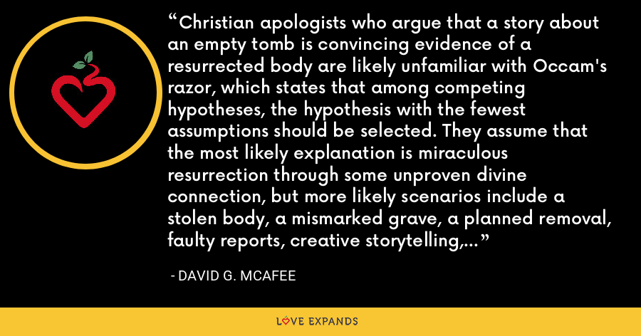 Christian apologists who argue that a story about an empty tomb is convincing evidence of a resurrected body are likely unfamiliar with Occam's razor, which states that among competing hypotheses, the hypothesis with the fewest assumptions should be selected. They assume that the most likely explanation is miraculous resurrection through some unproven divine connection, but more likely scenarios include a stolen body, a mismarked grave, a planned removal, faulty reports, creative storytelling, edited scriptures, etc. No magic required. - David G. McAfee