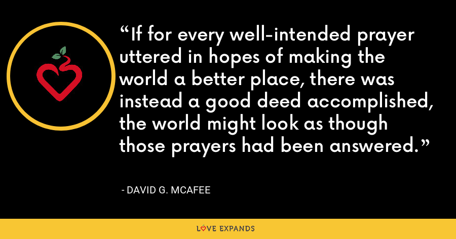 If for every well-intended prayer uttered in hopes of making the world a better place, there was instead a good deed accomplished, the world might look as though those prayers had been answered. - David G. McAfee