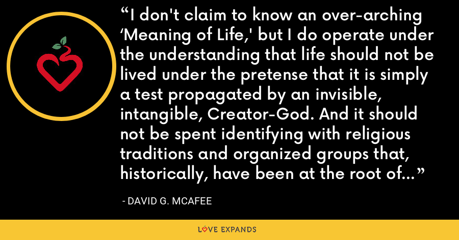I don't claim to know an over-arching 'Meaning of Life,' but I do operate under the understanding that life should not be lived under the pretense that it is simply a test propagated by an invisible, intangible, Creator-God. And it should not be spent identifying with religious traditions and organized groups that, historically, have been at the root of a tremendous amount of oppression and violence. - David G. McAfee