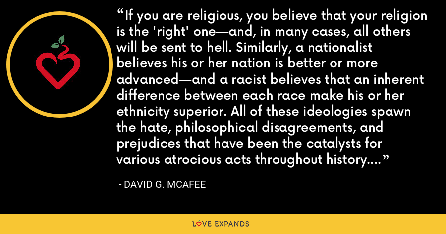 If you are religious, you believe that your religion is the 'right' one—and, in many cases, all others will be sent to hell. Similarly, a nationalist believes his or her nation is better or more advanced—and a racist believes that an inherent difference between each race make his or her ethnicity superior. All of these ideologies spawn the hate, philosophical disagreements, and prejudices that have been the catalysts for various atrocious acts throughout history. - David G. McAfee