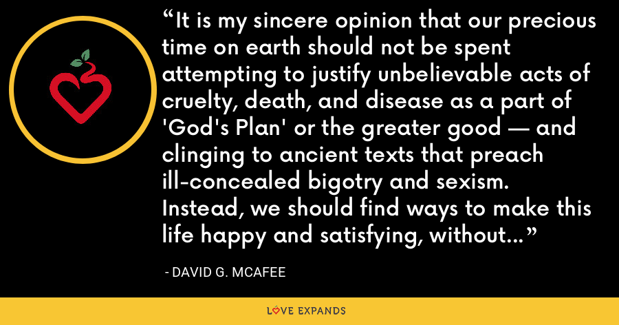 It is my sincere opinion that our precious time on earth should not be spent attempting to justify unbelievable acts of cruelty, death, and disease as a part of 'God's Plan' or the greater good — and clinging to ancient texts that preach ill-concealed bigotry and sexism. Instead, we should find ways to make this life happy and satisfying, without regard to the unknowable nature of an afterlife. - David G. McAfee