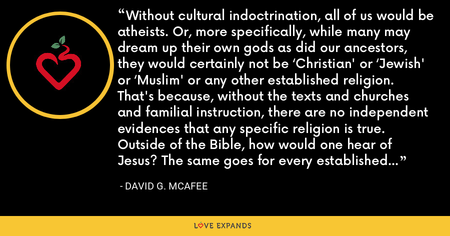 Without cultural indoctrination, all of us would be atheists. Or, more specifically, while many may dream up their own gods as did our ancestors, they would certainly not be 'Christian' or 'Jewish' or 'Muslim' or any other established religion. That's because, without the texts and churches and familial instruction, there are no independent evidences that any specific religion is true. Outside of the Bible, how would one hear of Jesus? The same goes for every established religion. - David G. McAfee